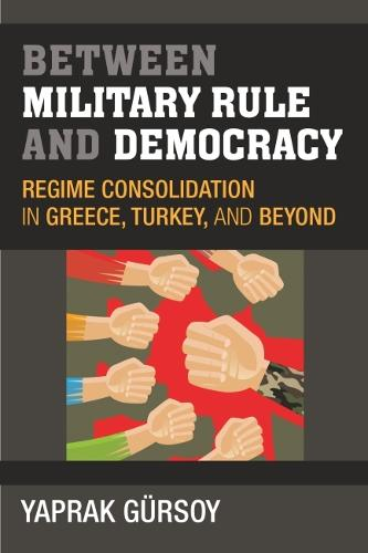 Between Military Rule and Democracy: Regime Consolidation in Greece, Turkey, and Beyond (Hardback)