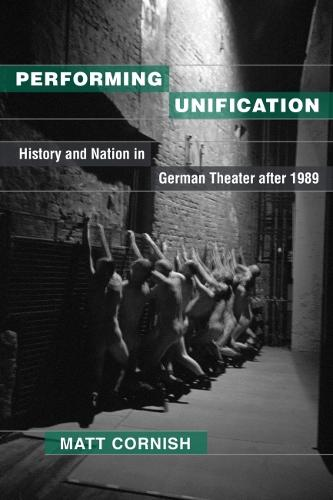 Performing Unification: History and Nation in German Theater after 1989 (Hardback)