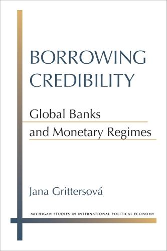 Borrowing Credibility: Global Banks and Monetary Regimes - Michigan Studies in International Political Economy (Hardback)