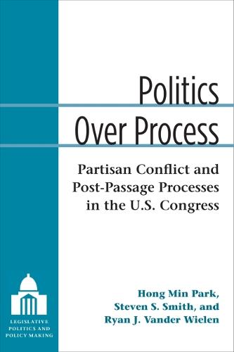 Politics Over Process: Partisan Conflict and Post-Passage Processes in the U.S. Congress - Legislative Politics and Policy Making (Hardback)
