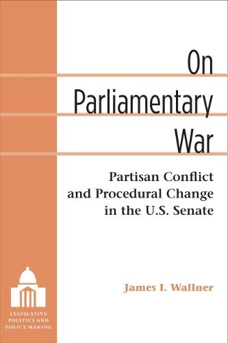On Parliamentary War: Partisan Conflict and Procedural Change in the U.S. Senate - Legislative Politics and Policy Making (Hardback)