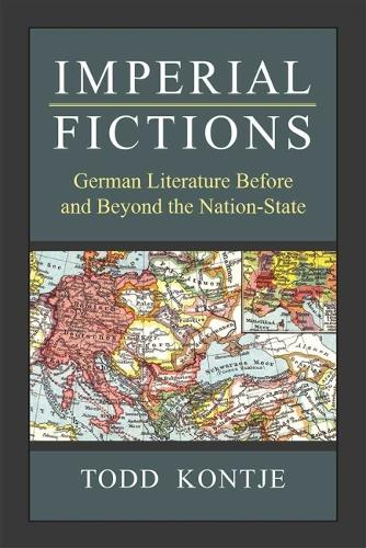 Imperial Fictions: German Literature Before and Beyond the Nation-State - Social History, Popular Culture, and Politics in Germany (Hardback)