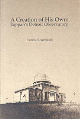 A Creation of His Own: Tappan's Detroit Observatory (Hardback)