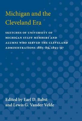 Michigan and the Cleveland Era: Sketches of University of Michigan Staff Members and Alumni Who Served the Cleveland Administrations 1885-89, 1893-97 (Paperback)