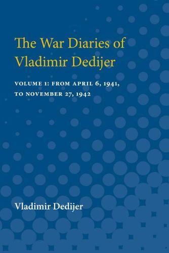 The War Diaries of Vladimir Dedijer: Volume 1: From April 6, 1941, to November 27, 1942 (Paperback)
