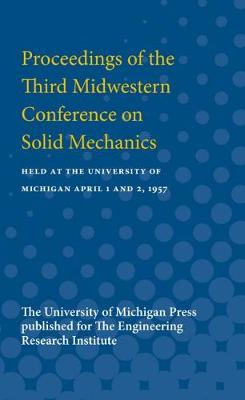 Proceedings of the Third Midwestern Conference on Solid Mechanics: Held at the University of Michigan April 1 and 2, 1957 (Paperback)