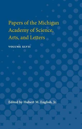 Papers of the Michigan Academy of Science, Arts, and Letters: Volume XLVII (Paperback)