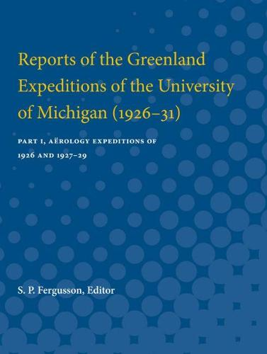Reports of the Greenland Expeditions of the University of Michigan (1926-31): Part I, Aerology Expeditions of 1926 and 1927-29 (Paperback)