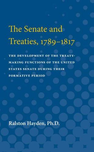 The Senate and Treaties, 1789-1817: The Development of the Treaty-Making Functions of the United States Senate During Their Formative Period (Paperback)