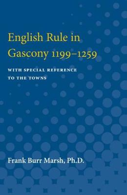 English Rule in Gascony 1199-1259: With Special Reference to the Towns (Paperback)