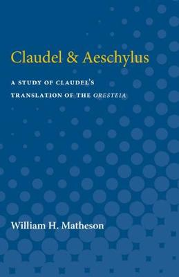Claudel & Aeschylus: A Study of Claudel's Translation of the Oresteia (Paperback)