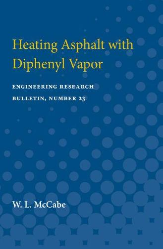 Heating Asphalt with Diphenyl Vapor: Engineering Research Bulletin, Number 23 (Paperback)