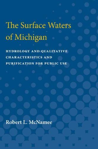 The Surface Waters of Michigan: Hydrology and Qualitative Characteristics and Purification for Public Use (Paperback)