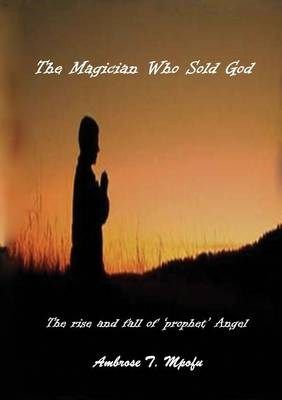 The Magician Who Sold God: The Rise and Fall of Prophet Angel (Paperback)