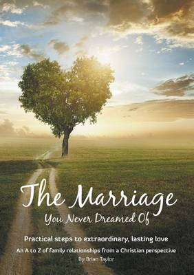 The Marriage You Never Dreamed of: Practical Steps to Extraordinary, Lasting Love (Paperback)