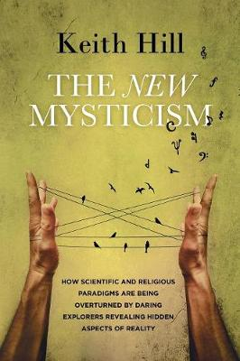 The New Mysticism: How Scientific and Religious Paradigms Are Being Overturned by Daring Explorers Revealing Hidden Aspects of Reality (Paperback)