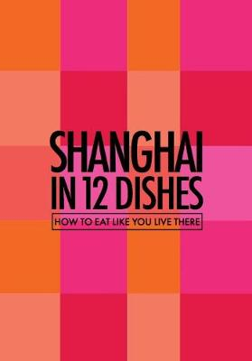 Shanghai in 12 Dishes: How to Eat Like You Live There (Paperback)