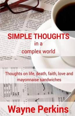 Simple Thoughts in a Complex World: Thoughts on Life, Death, Faith, Love and Mayonnaise Sandwiches (Paperback)