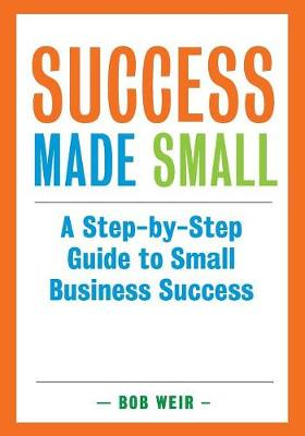 Success Made Small: A Step-By-Step Guide to Small Business Success (Paperback)