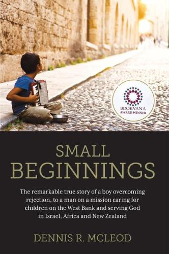 Small Beginnings: The Remarkable True Story of a Boy Overcoming Rejection, to a Man on a Mission Caring for Children on the West Bank and Serving God in Israel, Africa and New Zealand (Paperback)