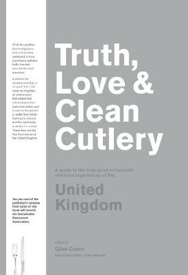 Truth, Love & Clean Cutlery: A Guide to the truly good restaurants and food experiences of the United Kingdom (Paperback)