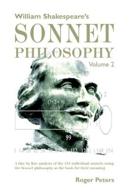 William Shakespeare's Sonnet Philosophy, Volume 2: A line by line analysis of the 154 individual sonnets using the Sonnet philosophy as the basis for their meaning - William Shakespeare's Sonnet Philosophy 2 (Hardback)