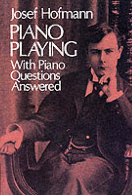 Josef Hofmann: Piano Playing - With Piano Questions Answered (Paperback)