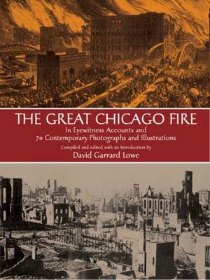 The Great Chicago Fire: In Eyewitness Accounts and 70 Contemporary Photographs and Illustrations (Paperback)