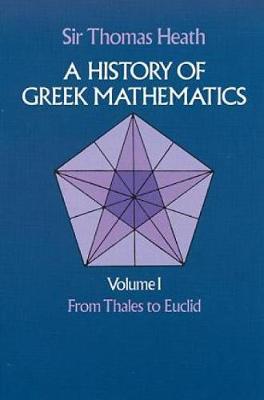 History of Greek Mathematics: A History of Greek Mathematics: From Thales to Euclid v.1 From Thales to Euclid v. 1 - Dover Books on Mathematics (Paperback)