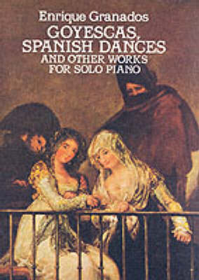 Enrique Granados: Goyescas, Spanish Dances And Other Works For Solo Piano (Paperback)