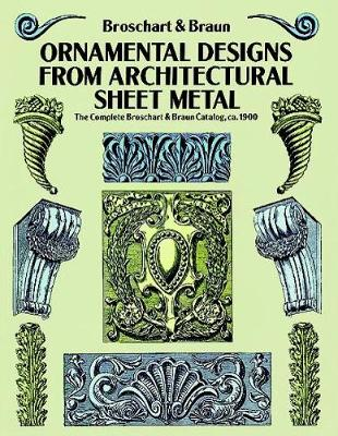 Ornamental Designs from Architectural Sheet Metal: The Complete Broschart & Braun Catalog, ca. 1900: The Complete Broschart & Braun Catalog, ca. 1900 - Dover Pictorial Archive (Paperback)