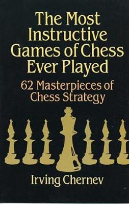 The Most Instructive Games of Chess Ever Played: 62 Masterpieces of Chess Strategy - Dover Chess (Paperback)