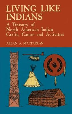 Living Like Indians: A Treasury of North American Indian Crafts, Games and Activities - Native American (Paperback)