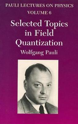 Selected Topics in Field Quantization: Selected Topics in Field Quantization Pauli Lectures on Physics Volume 6 - Dover Books on Physics (Paperback)