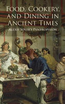 """Food, Cookery and Dining in Ancient Times: Alexis Soyer's """"Pantropheon"""" (Paperback)"""