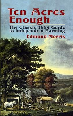 Ten Acres Enough: The Classic 1864 Guide to Independent Farming (Paperback)