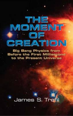 The Moment of Creation: Big Bang Physics from Before the First Millisecond to the Present Universe (Paperback)