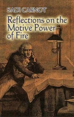 Reflections on the Motive Power of Fire: And Other Papers on the Second Law of Thermodynamics - Dover Books on Physics (Paperback)
