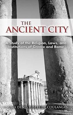 The Ancient City: A Study of the Religion, Laws, and Institutions of Greece and Rome - Dover Books on History, Political and Social Science (Paperback)