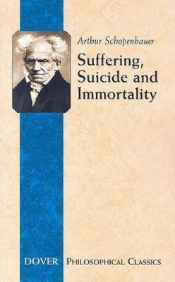 Suffering, Suicide and Immortality: Eight Essays from the Parerga - Dover Philosophical Classics (Paperback)