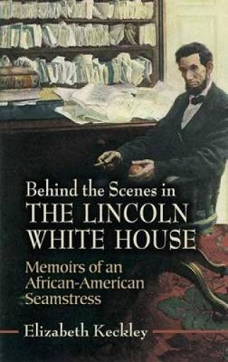Behind the Scenes in the Lincoln White House: Memoirs of an African-American Seamstress - Civil War (Paperback)