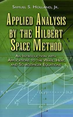 Applied Analysis by the Hilbert Space Method: An Introduction with Applications to the Wave, Heat and Schrodinger Equations - Dover Books on Mathematics (Paperback)