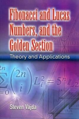 Fibonacci and Lucas Numbers, and the Golden Section: Theory and Applications - Dover Books on Mathematics (Paperback)