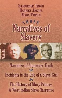 Three Narratives of Slavery: Narrative of Sojourner Truth/Incidents in the Life of a Slave Girl/The History of Mary Prince: A West Indian Slave Narrative - African American (Paperback)