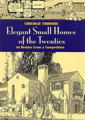 Elegant Small Homes of the Twenties: 99 Designs from a Competition - Dover Architecture (Paperback)