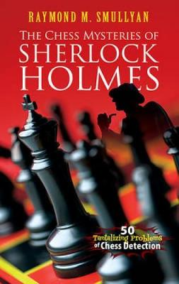 Chess Mysteries Of Sherlock Holmes Fifty Tantalizing Problems Detection