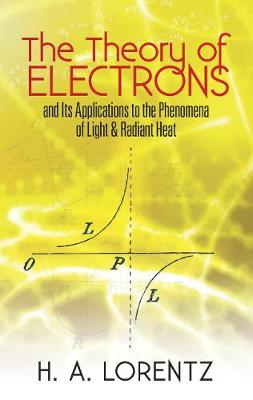 The Theory of Electrons: and Its Applications to the Phenomena of Light and Radiant Heat - Dover Books on Physics (Paperback)