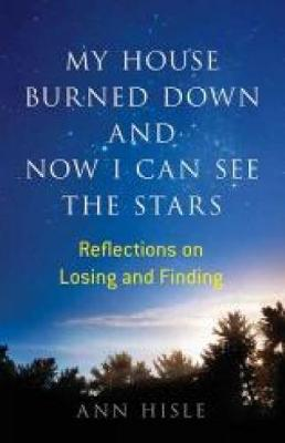 My House Burned Down and Now I Can See the Stars: Reflections on Losing and Finding (Paperback)