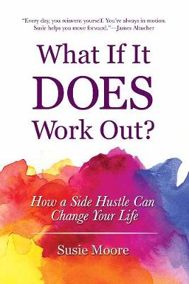 What If It Does Work Out?: How a Side Hustle Can Change Your Life (Hardback)