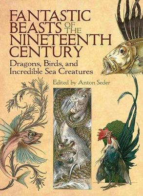 Fantastic Beasts of the Nineteenth Century: Dragons, Birds, and Incredible Sea Creatures (Paperback)